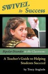 Swivel to Success - Bipolar Disorder in the Classroom: A Teacher's Guide to Helping Students Succeed - Tracy Anglada