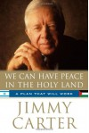 We Can Have Peace in the Holy Land: A Plan That Will Work - Jimmy Carter