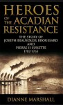 Heroes of the Acadian Resistance: The Story of Joseph Beausoleil Broussard and Pierre II Surette 1702-1765 - Dianne Marshall