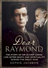 Dear Raymond: The Story of Sir Oliver Lodge, Life after Death, and Spirituality During the Great War - Sophie Jackson