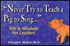 Never Try to Teach a Pig to Sing: Wit and Wisdom for Leaders - Donald E. Walker