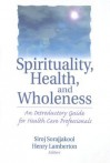 Spirituality, Health, and Wholeness: An Introductory Guide for Health Care Professionals - Siroj Sorajjakool, Henry Lamberton
