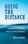 Going the Distance: Caring for a Loved One with Lewy Body Dementia - Betsy Jordan