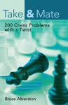 Take & Mate: 200 Chess Problems with a Twist - Bruce Alberston