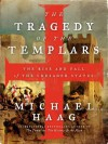 The Tragedy of the Templars: The Rise and Fall of the Crusader States - Michael Haag