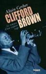 Clifford Brown: Le Roman D'un Enfant Sage - Alain Gerber