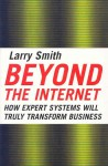 Beyond the Internet: How Expert Systems Will Truly Transform Business - Larry W. Smith