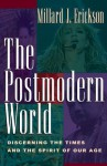 The Postmodern World: Discerning the Times and the Spirit of Our Age - Millard J. Erickson