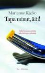 Tapa minut, äiti! Äidin kertomus tytöstä joka kieltäytyi syömästä - Marianne Käcko, Jaana Nikula