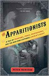 The Apparitionists: A Tale of Phantoms, Fraud, Photography, and the Man Who Captured Lincoln's Ghost - Peter Manseau