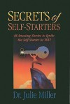 Secrets of Self-Starters: 48 Amazing Stories to Ignite the Self-Starter in You! - Julie Miller