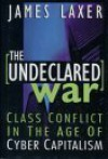 The Undeclared War: Class Conflict In The Age Of Cyber Capitalism - James Laxer