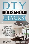 DIY: Household Hacks: Simple and Effective Strategies for a Clean and Organized Home (DIY, Stress Free, Zen Philosophy, Feng Shui, Declutter, Minimalism, Home Organization, Cleaning) - Matthew Jones, DIY