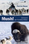 Mush! Grönland per Hundeschlitten (German Edition) - Thomas Bauer