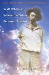 Walt Whitman, Where the Future Becomes Present - Michael Robertson, David Haven Blake