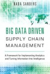 Big Data Driven Supply Chain Management: A Framework for Implementing Analytics and Turning Information Into Intelligence - Nada Sanders