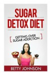 Sugar Detox Diet Getting Over Sugar Addiction: Breaking the Addiction to Sugar - Betty Johnson