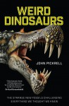 Weird Dinosaurs: The Strange New Fossils Challenging Everything We Thought We Knew - Philip J. Currie, John A. Pickrell