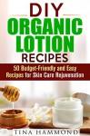 DIY Organic Lotion Recipes: 50 Budget-Friendly and Easy Recipes for Skin Care Rejuvenation (Organic DIY Beauty Products & Skin Care Recipes) - Tina Hammond