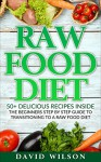 Raw Food Diet: 50+ Raw Food Recipes Inside This Raw Food Cookbook. Raw Food Diet For Beginners In This Step By Step Guide To Successfully Transitioning ... Vegan Cookbook, Vegan Diet, Vegan Recipes) - David Wilson