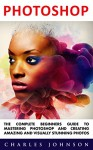 Photoshop: The Complete Beginners Guide To Mastering Photoshop And Creating Amazing And Visually Stunning Photos (Adobe Photoshop, Photoshop, Digital Photography) - Charles Johnson