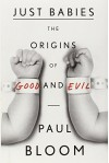 Just Babies: The Origins of Good and Evil by Bloom Paul (2013-11-12) Hardcover - Bloom Paul