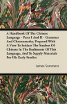 A Handbook of the Chinese Language - Parts I and II - Grammar and Chrestomathy, Prepared with a View to Initiate the Student of Chinese in the Rudim - James Summers