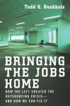 Bringing the Jobs Home: How the Left Created the Outsourcing Crisis--and How We CanFix It - Todd G. Buchholz