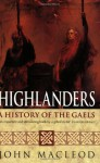 Highlanders: A History of the Gaels - John MacLeod