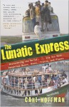 The Lunatic Express: Discovering the World . . . via Its Most Dangerous Buses, Boats, Trains, and Planes - Carl Hoffman