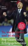 Tu, was du kannst - und sei mutig: Pep Guardiolas Erfolgsgeheimnis (German Edition) - Albert Jumilla, Sonja Hagemann