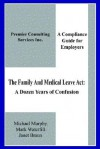 The Family & Medical Leave Act: A Dozen Years of Confusion: A Compliance Guide for Employers - Janet Braun, Michael Murphy, Mark Waterfill