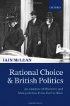Rational Choice and British Politics: An Analysis of Rhetoric and Manipulation from Peel to Blair - Iain McLean