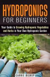 Hydroponics for Beginners: Your Guide to Growing Hydroponic Vegetables and Herbs in Your Own Hydroponic Garden (Gardening and Homesteading) - Carrie Bishop