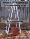 Vertical Gardening: Designs & Wood Working Plans - Ideas for Organic Gardening & Urban Gardening - Jack Pollard