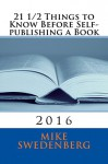 21 1/2 Things to Know Before Self-publishing a Book: 2016 (Get Published) - Mike Swedenberg