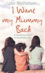 I Want My Mummy Back: A Moving True Story of One Family's Loss - Jon Nicholson