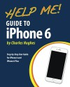 Help Me! Guide to iPhone 6: Step-by-Step User Guide for the iPhone 6 and iPhone 6 Plus - Charles Hughes