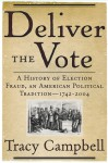 Deliver the Vote: A History of Election Fraud, an American Political Tradition-1742-2004 - Tracy Campbell