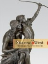 Shaping the West: American Sculptors of the 19th Century - Thayer Tolles, Thayer Tolles, Peter Hassrick, Andrew Walker, Sarah H. Boehme, Peter H. Hassrick, Sarah Boehme