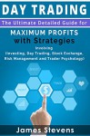 Day Trading: The Ultimate Detailed Guide for Maximum Profits with Strategies Involving (Investing, Day Trading, Stock Exchange,Risk Management and Trader Psychology) (Personal Finance Book 1) - James Stevens
