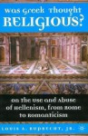 Was Greek Thought Religious?: On the Use and Abuse of Hellenism, from Rome to Romanticism - Louis A. Ruprecht Jr.