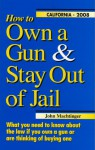 How to Own a Gun & Stay Out of Jail: What You Need to Know About the Law If You Own a Gun or Are Thinking of Buying One : California Edition 2006 - John F. Machtinger, Amy Wetherbe