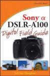 Sony Alpha DSLR-A100 Digital Field Guide - David D. Busch