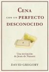 Cena Con Un Perfecto Desconocido: Una Invitacion Con Jesus de Nazaret - David Gregory