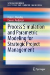 Process Simulation and Parametric Modeling for Strategic Project Management (SpringerBriefs in Electrical and Computer Engineering) - Peter J. Morales, Dennis Anderson