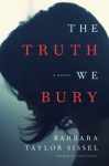 The Truth We Bury: A Novel - Barbara Taylor Sissel