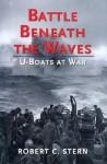 Battle Beneath The Waves: U Boats At War - Robert C. Stern