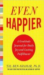 Even Happier : A Gratitude Journal for Daily Joy and Lasting Fulfillment - Tal Ben-Shahar