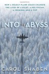 Into the Abyss: How a Deadly Plane Crash Changed the Lives of a Pilot, a Politician, a Criminal and a Cop - Carol Shaben